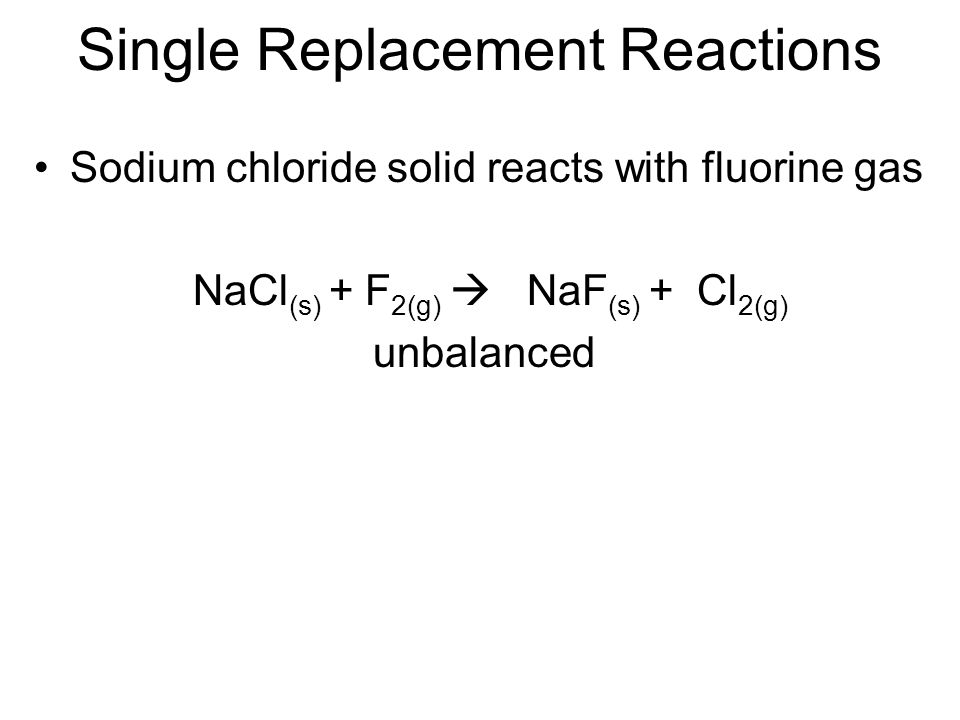 Single Replacement Reactions Sodium chloride solid reacts with fluorine gas NaCl (s) + F 2(g) NaF (s) + Cl 2(g) unbalanced