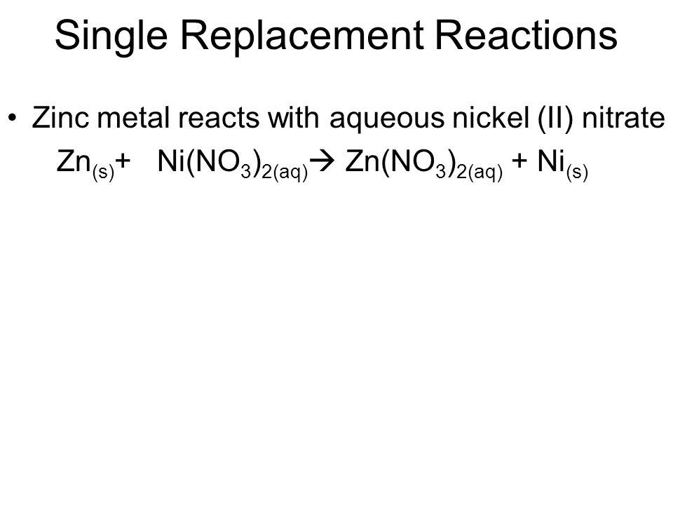 Single Replacement Reactions Zinc metal reacts with aqueous nickel (II) nitrate Zn (s) + Ni(NO 3 ) 2(aq) Zn(NO 3 ) 2(aq) + Ni (s)