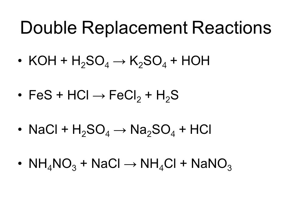 Double Replacement Reactions KOH + H 2 SO 4 K 2 SO 4 + HOH FeS + HCl FeCl 2 + H 2 S NaCl + H 2 SO 4 Na 2 SO 4 + HCl NH 4 NO 3 + NaCl NH 4 Cl + NaNO 3