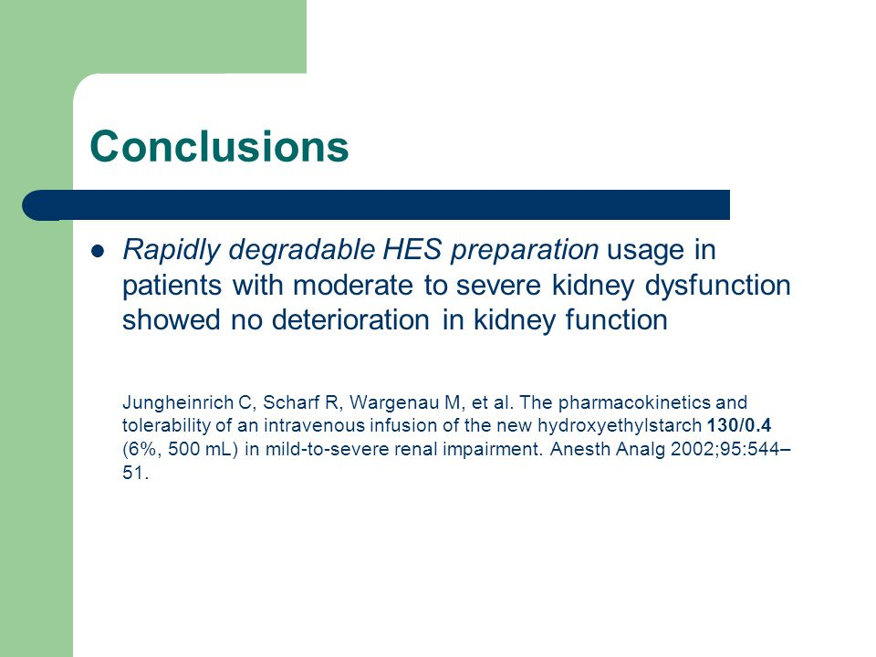 Conclusions Rapidly degradable HES preparation usage in patients with moderate to severe kidney dysfunction showed no deterioration in kidney function Jungheinrich C, Scharf R, Wargenau M, et al.