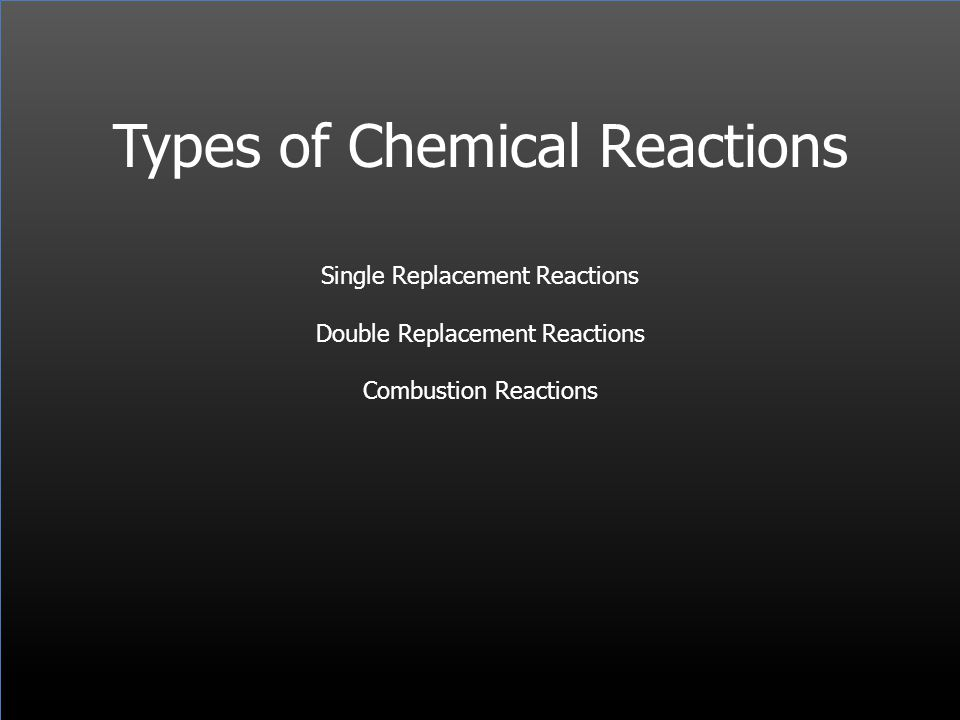 Types of Chemical Reactions Single Replacement Reactions Double Replacement Reactions Combustion Reactions