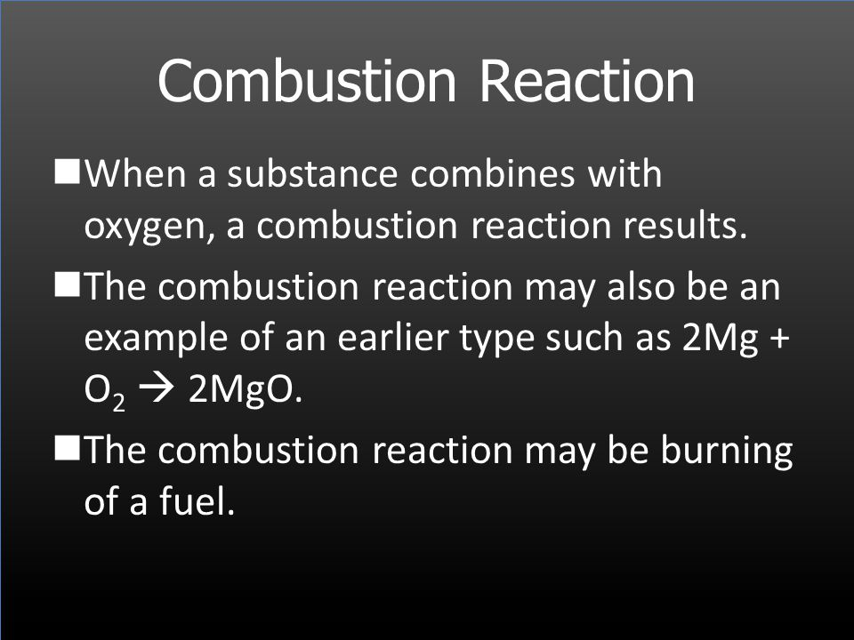 Combustion Reaction When a substance combines with oxygen, a combustion reaction results. The combustion reaction may also be an example of an earlier