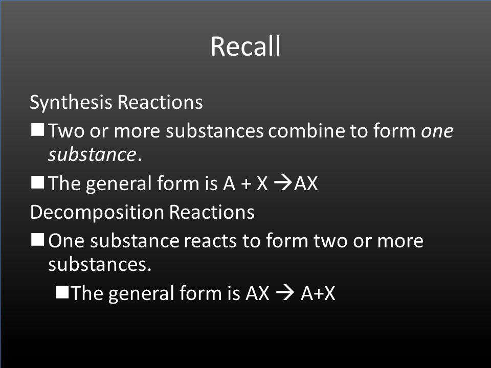 Recall Synthesis Reactions Two or more substances combine to form one substance. The general form is A + X AX Decomposition Reactions One substance re