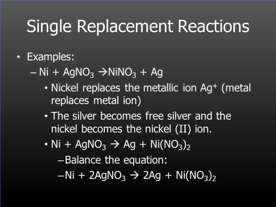 Single Replacement Reactions Examples: – Ni + AgNO 3 NiNO 3 + Ag Nickel replaces the metallic ion Ag + (metal replaces metal ion) The silver becomes f