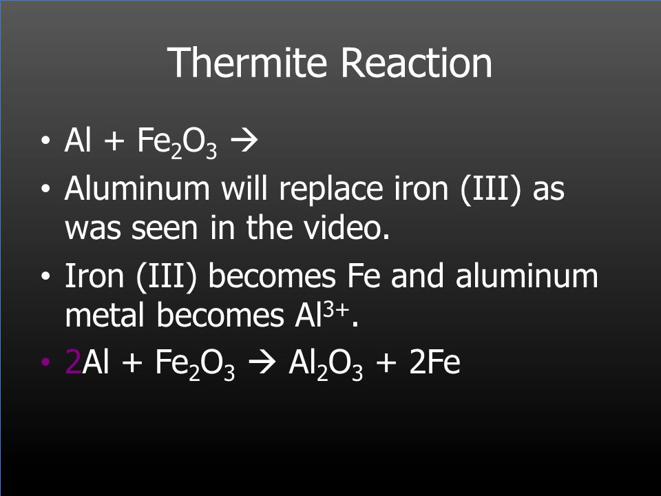 Thermite Reaction Al + Fe 2 O 3 Aluminum will replace iron (III) as was seen in the video. Iron (III) becomes Fe and aluminum metal becomes Al 3+. 2Al