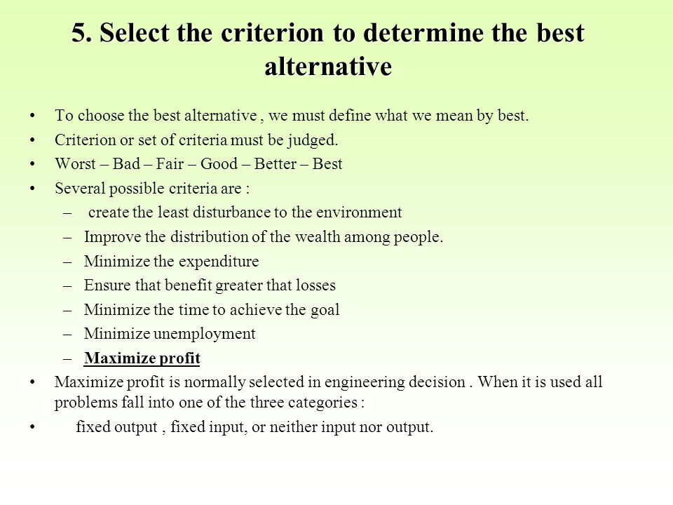 5. Select the criterion to determine the best alternative To choose the best alternative, we must define what we mean by best. Criterion or set of cri