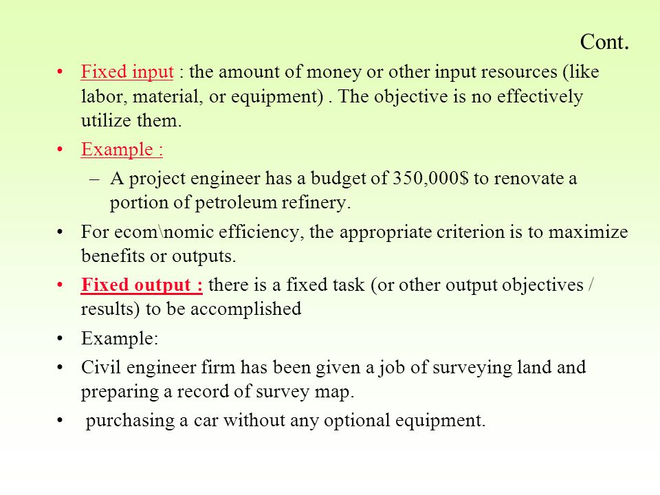 Cont. Fixed input : the amount of money or other input resources (like labor, material, or equipment). The objective is no effectively utilize them. E