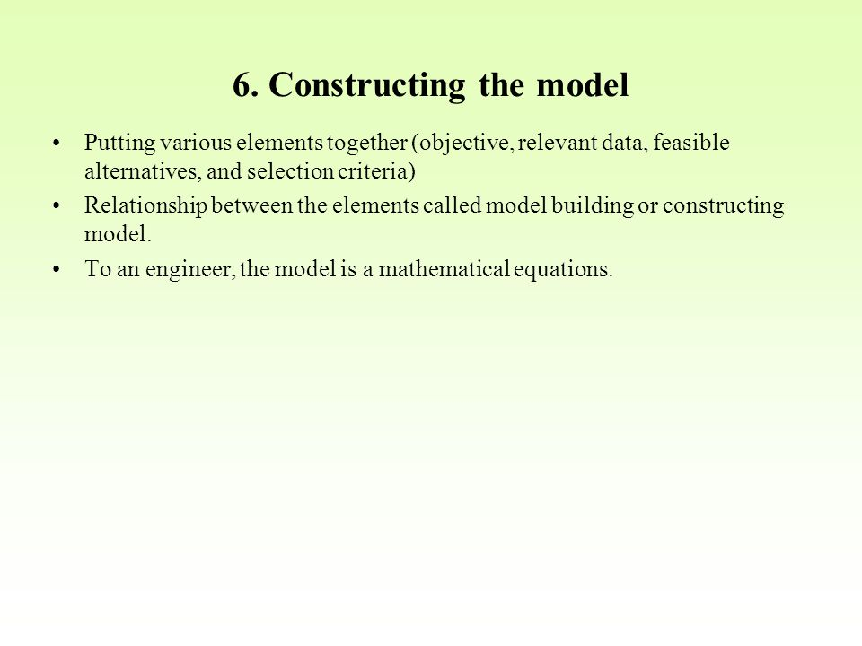 6. Constructing the model Putting various elements together (objective, relevant data, feasible alternatives, and selection criteria) Relationship bet