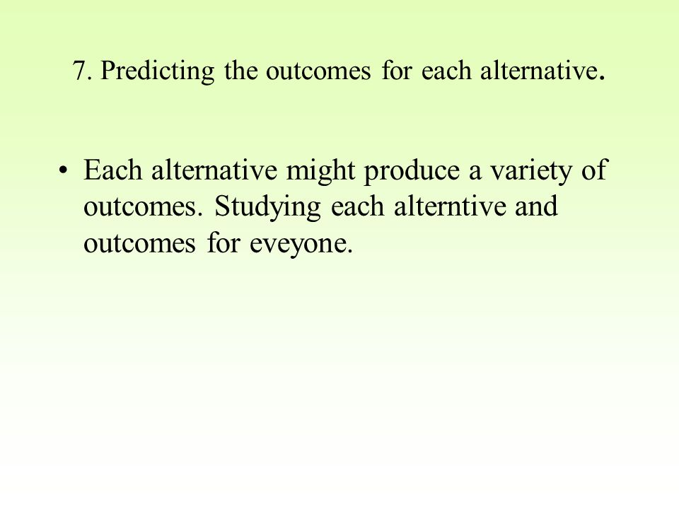 7. Predicting the outcomes for each alternative. Each alternative might produce a variety of outcomes. Studying each alterntive and outcomes for eveyo