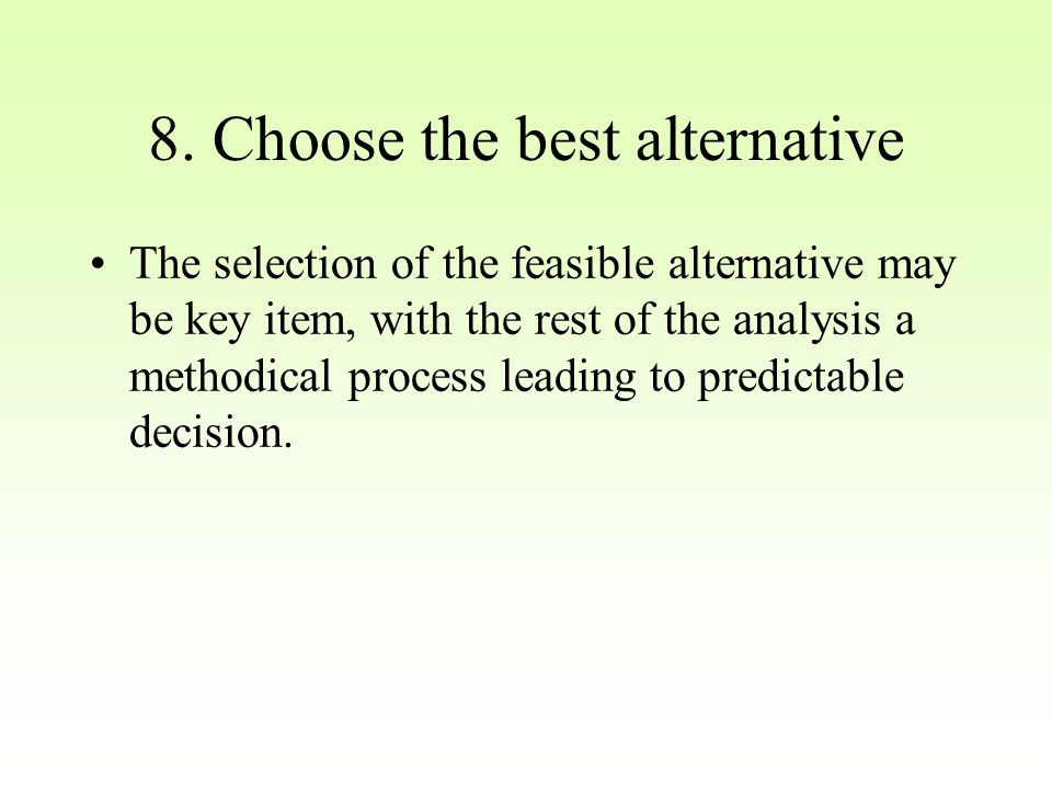 8. Choose the best alternative The selection of the feasible alternative may be key item, with the rest of the analysis a methodical process leading t