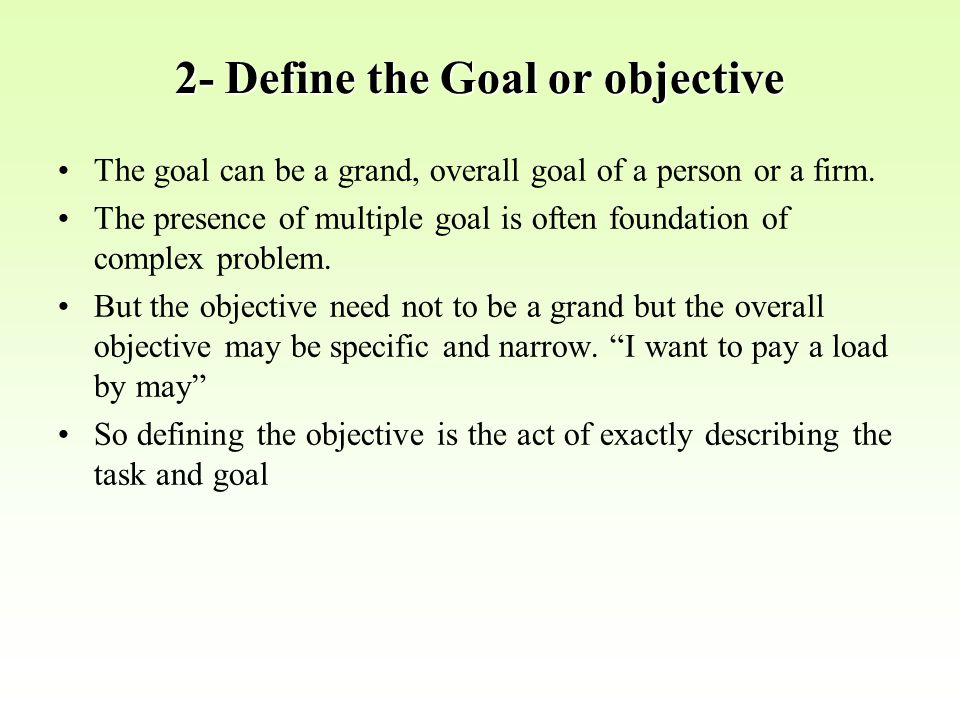 2- Define the Goal or objective The goal can be a grand, overall goal of a person or a firm. The presence of multiple goal is often foundation of comp
