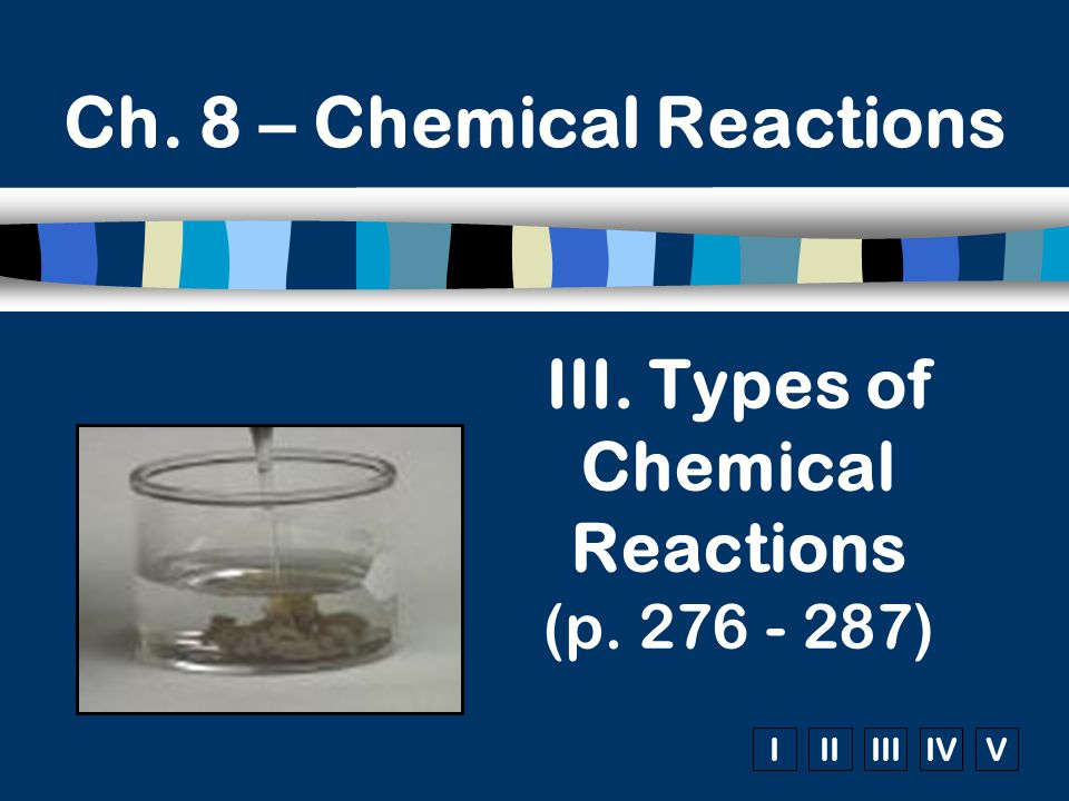 IIIIIIIVV Ch. 8 – Chemical Reactions III. Types of Chemical Reactions (p. 276 - 287)