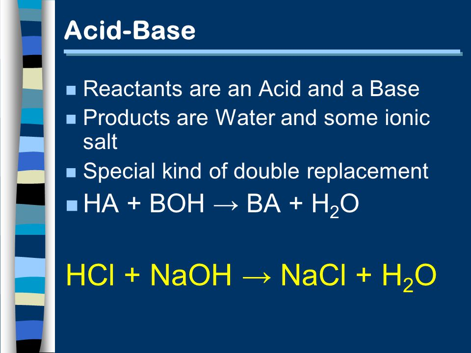 Acid-Base n Reactants are an Acid and a Base n Products are Water and some ionic salt n Special kind of double replacement n HA + BOH BA + H 2 O HCl + NaOH NaCl + H 2 O
