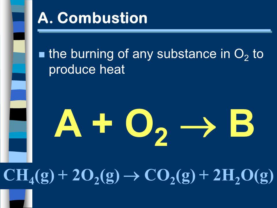 A. Combustion CH 4 (g) + 2O 2 (g) CO 2 (g) + 2H 2 O(g) n the burning of any substance in O 2 to produce heat A + O 2 B