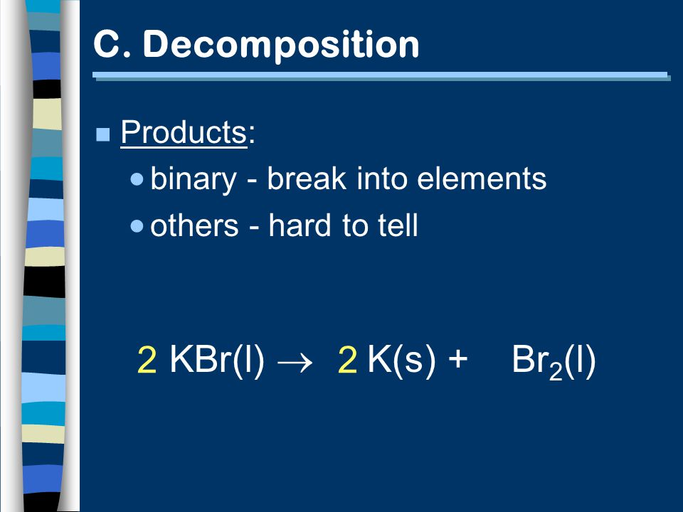 KBr(l) K(s) + Br 2 (l) 2 2 C. Decomposition n Products: binary - break into elements others - hard to tell