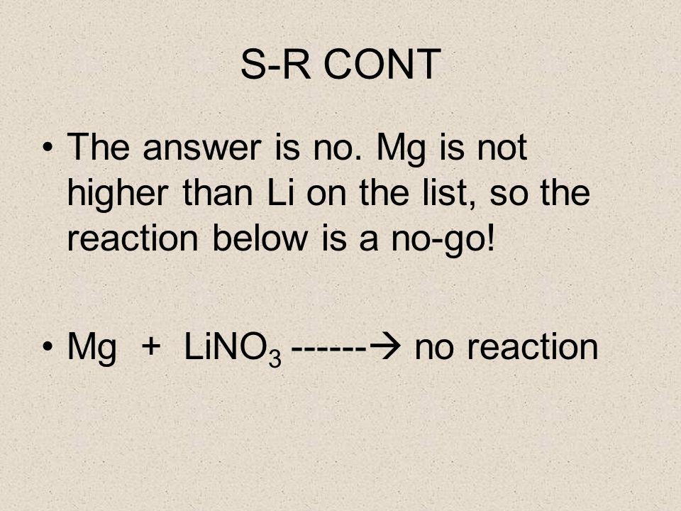 S-R CONT The answer is no. Mg is not higher than Li on the list, so the reaction below is a no-go.