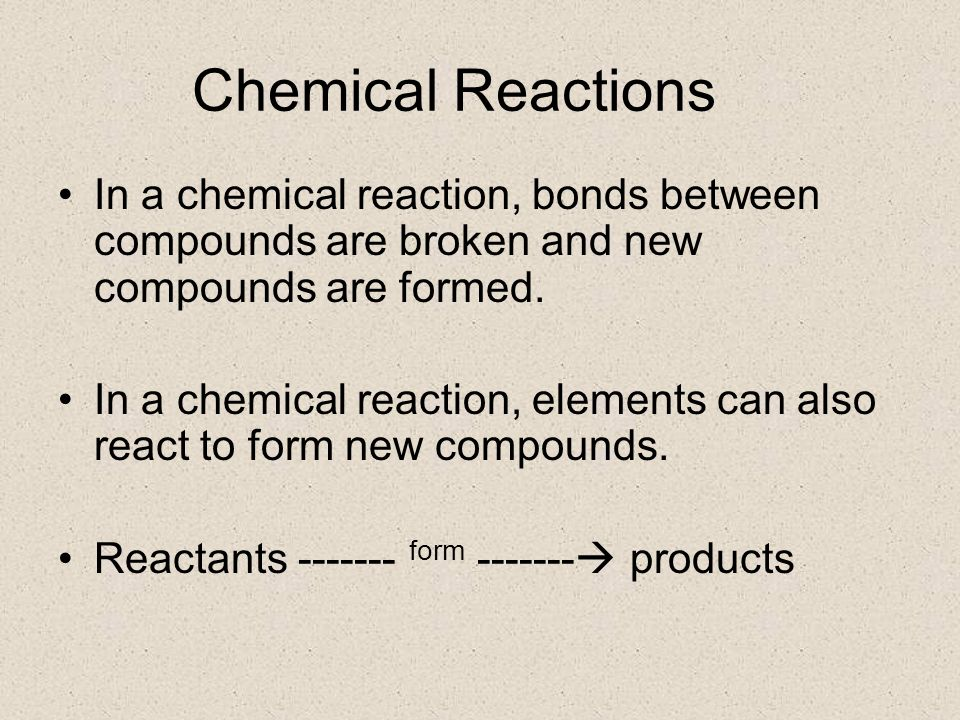 Chemical Reactions In a chemical reaction, bonds between compounds are broken and new compounds are formed.