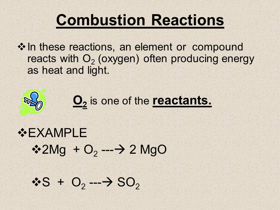 Combustion Reactions In these reactions, an element or compound reacts with O 2 (oxygen) often producing energy as heat and light.