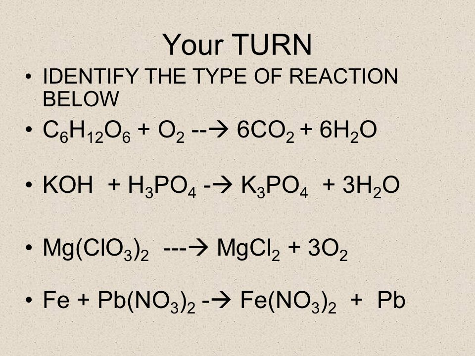 Your TURN IDENTIFY THE TYPE OF REACTION BELOW C 6 H 12 O 6 + O 2 -- 6CO 2 + 6H 2 O KOH + H 3 PO 4 - K 3 PO 4 + 3H 2 O Mg(ClO 3 ) 2 --- MgCl 2 + 3O 2 Fe + Pb(NO 3 ) 2 - Fe(NO 3 ) 2 + Pb