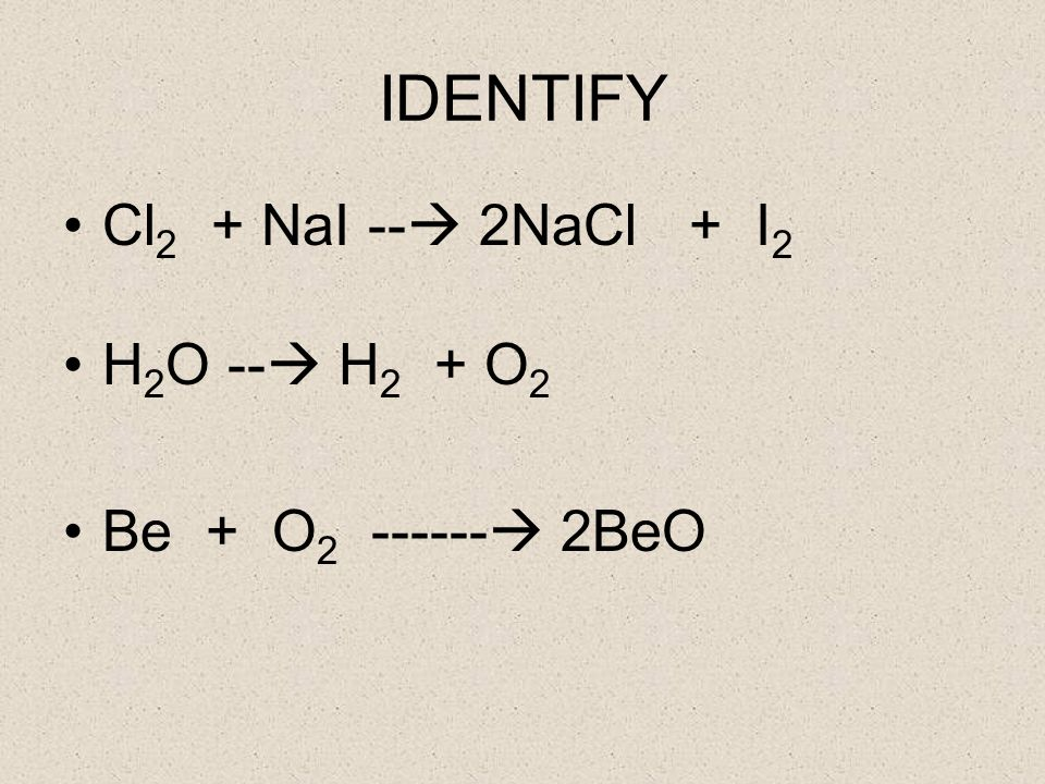IDENTIFY Cl 2 + NaI -- 2NaCl + I 2 H 2 O -- H 2 + O 2 Be + O 2 ------ 2BeO