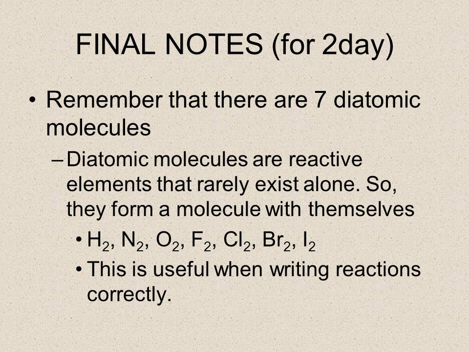 FINAL NOTES (for 2day) Remember that there are 7 diatomic molecules –Diatomic molecules are reactive elements that rarely exist alone.