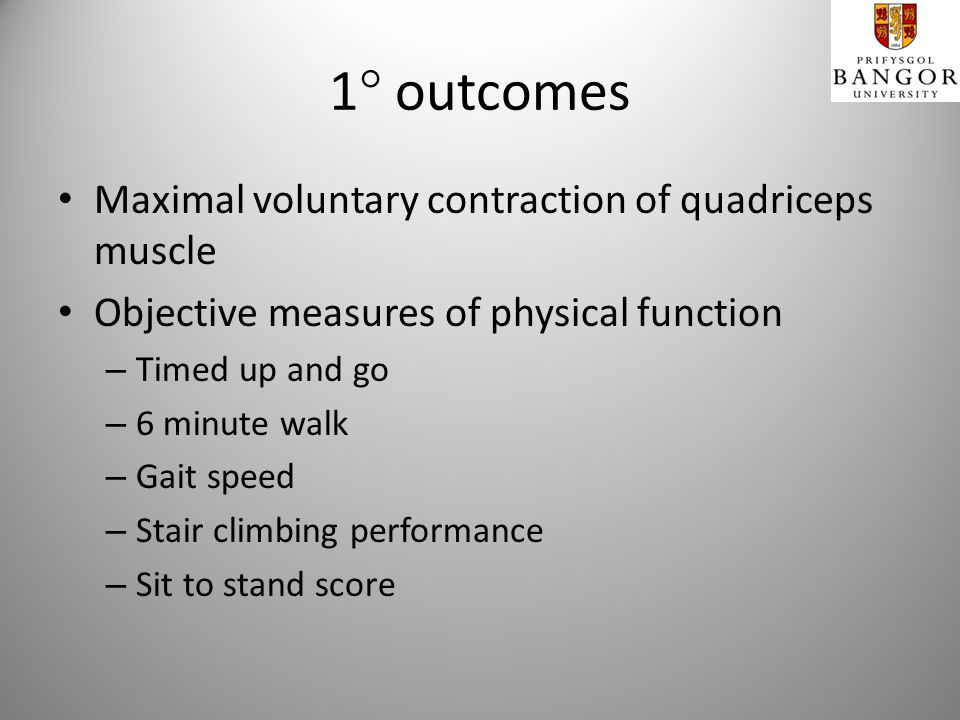 1 outcomes Maximal voluntary contraction of quadriceps muscle Objective measures of physical function – Timed up and go – 6 minute walk – Gait speed – Stair climbing performance – Sit to stand score