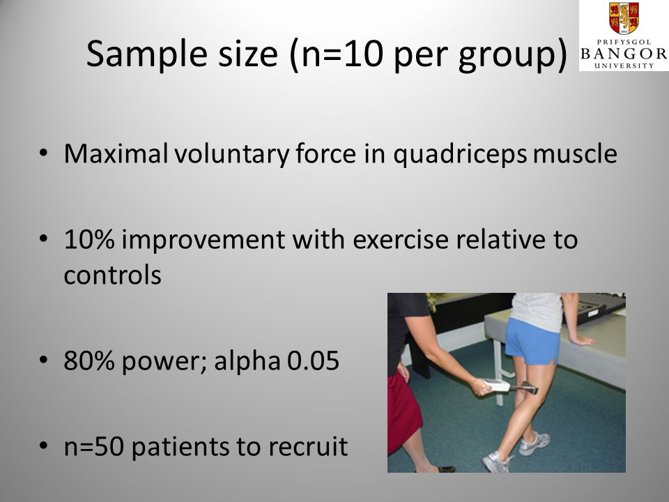 Sample size (n=10 per group) Maximal voluntary force in quadriceps muscle 10% improvement with exercise relative to controls 80% power; alpha 0.05 n=50 patients to recruit