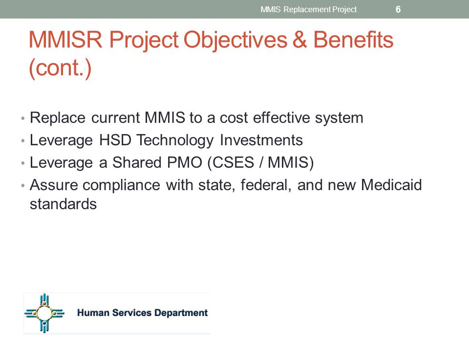 MMISR Project Objectives & Benefits (cont.) Replace current MMIS to a cost effective system Leverage HSD Technology Investments Leverage a Shared PMO