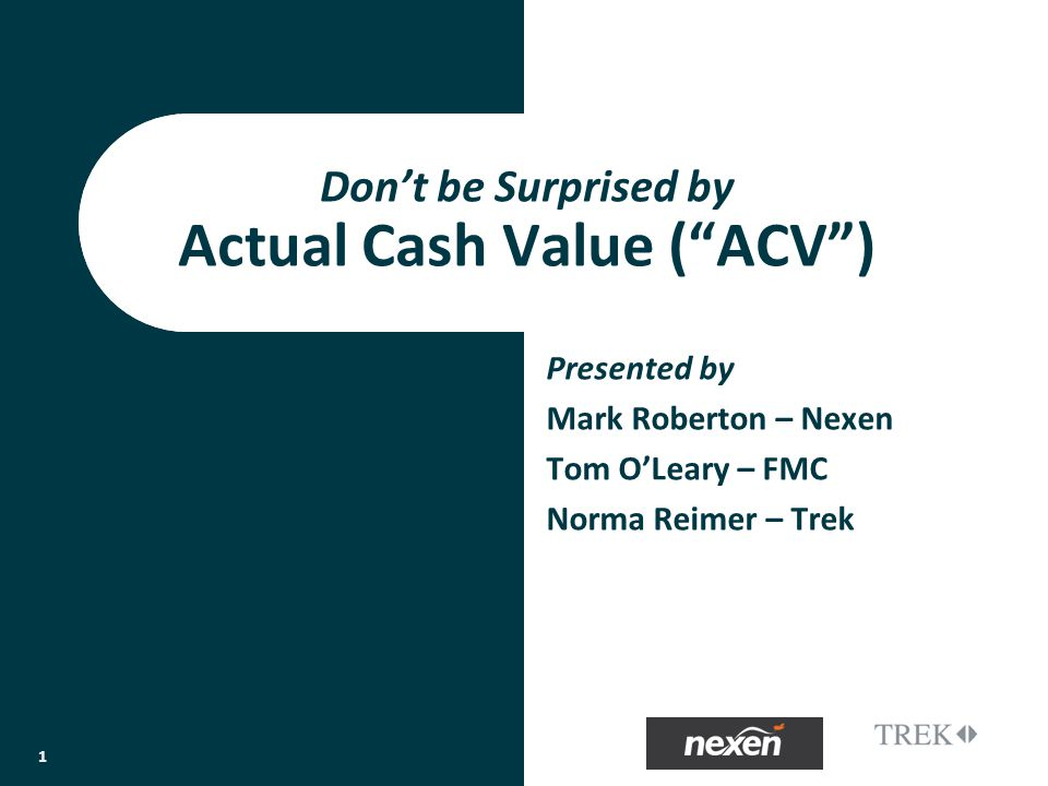 Presented by Mark Roberton – Nexen Tom OLeary – FMC Norma Reimer – Trek Dont be Surprised by Actual Cash Value (ACV) 1