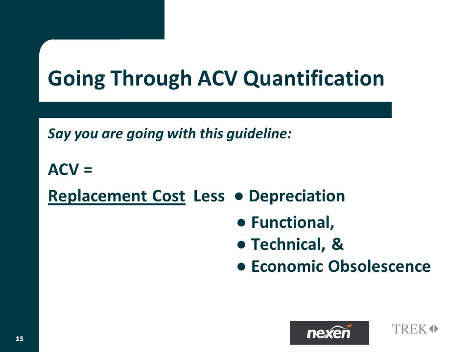 Going Through ACV Quantification Say you are going with this guideline: ACV = Replacement Cost Less Depreciation Functional, Technical, & Economic Obsolescence 13