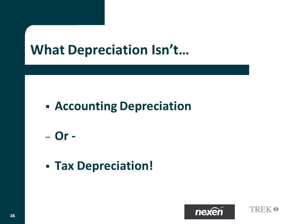 What Depreciation Isnt… Accounting Depreciation – Or - Tax Depreciation! 16