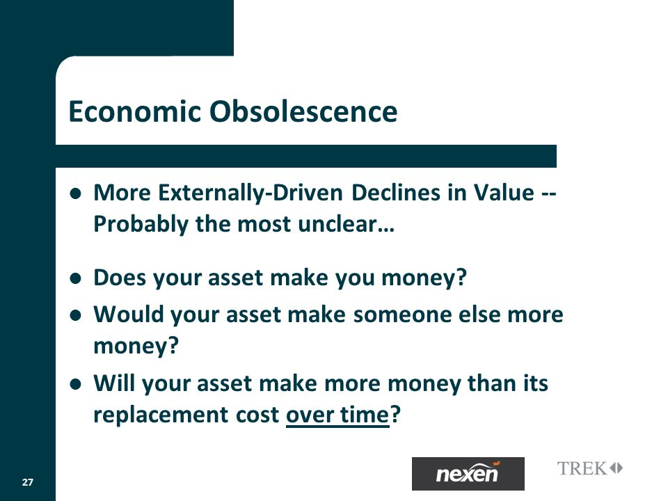 Economic Obsolescence More Externally-Driven Declines in Value -- Probably the most unclear… Does your asset make you money.
