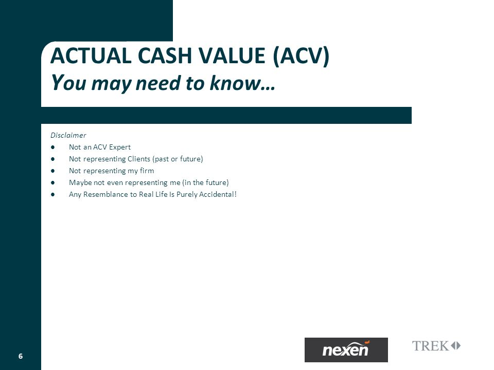 ACTUAL CASH VALUE (ACV) Y ou may need to know… Disclaimer Not an ACV Expert Not representing Clients (past or future) Not representing my firm Maybe not even representing me (in the future) Any Resemblance to Real Life Is Purely Accidental.