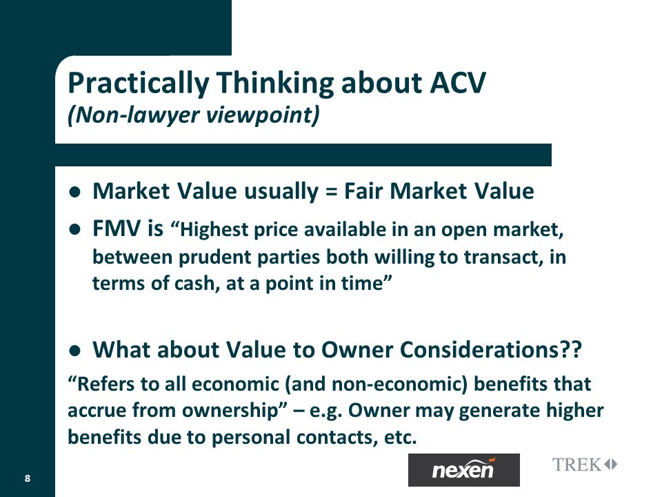 Practically Thinking about ACV (Non-lawyer viewpoint) Market Value usually = Fair Market Value FMV isHighest price available in an open market, between prudent parties both willing to transact, in terms of cash, at a point in time What about Value to Owner Considerations .