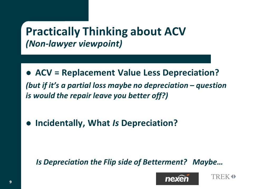 Practically Thinking about ACV (Non-lawyer viewpoint) ACV = Replacement Value Less Depreciation.