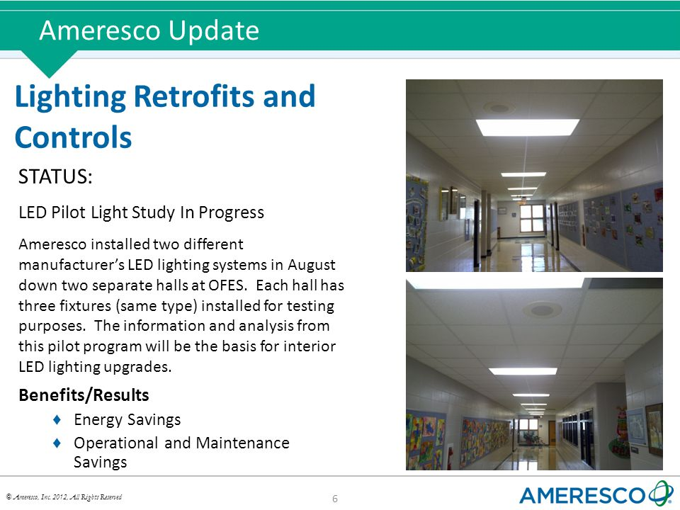 © Ameresco, Inc. 2012, All Rights Reserved Ameresco Update 6 Lighting Retrofits and Controls STATUS: LED Pilot Light Study In Progress Ameresco instal