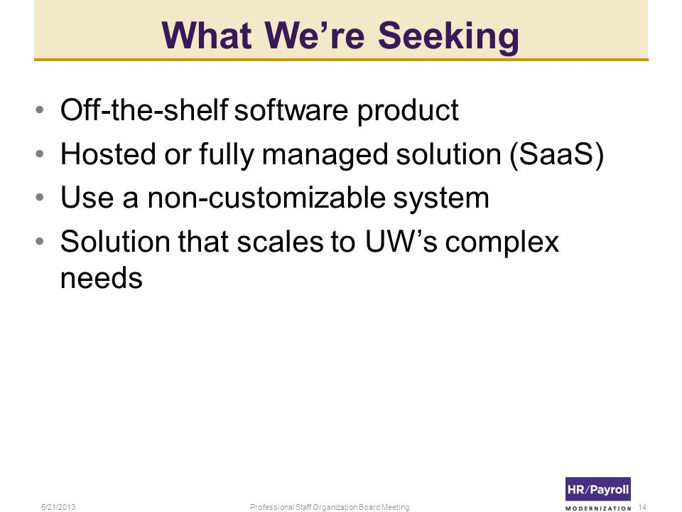 What Were Seeking Off-the-shelf software product Hosted or fully managed solution (SaaS) Use a non-customizable system Solution that scales to UWs com