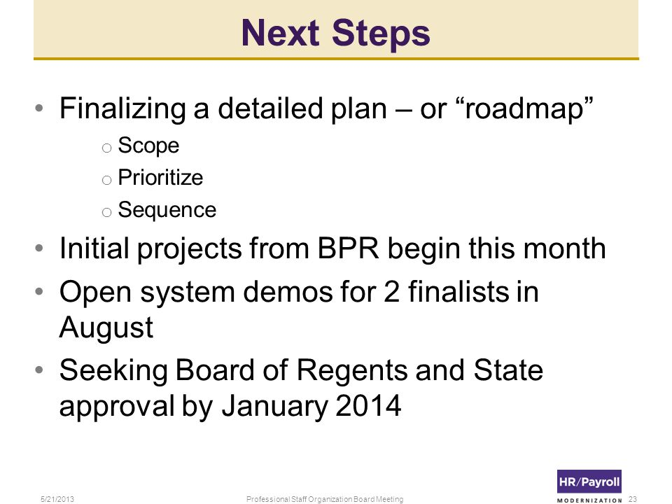 Next Steps Finalizing a detailed plan – or roadmap o Scope o Prioritize o Sequence Initial projects from BPR begin this month Open system demos for 2 finalists in August Seeking Board of Regents and State approval by January 2014 5/21/2013Professional Staff Organization Board Meeting23