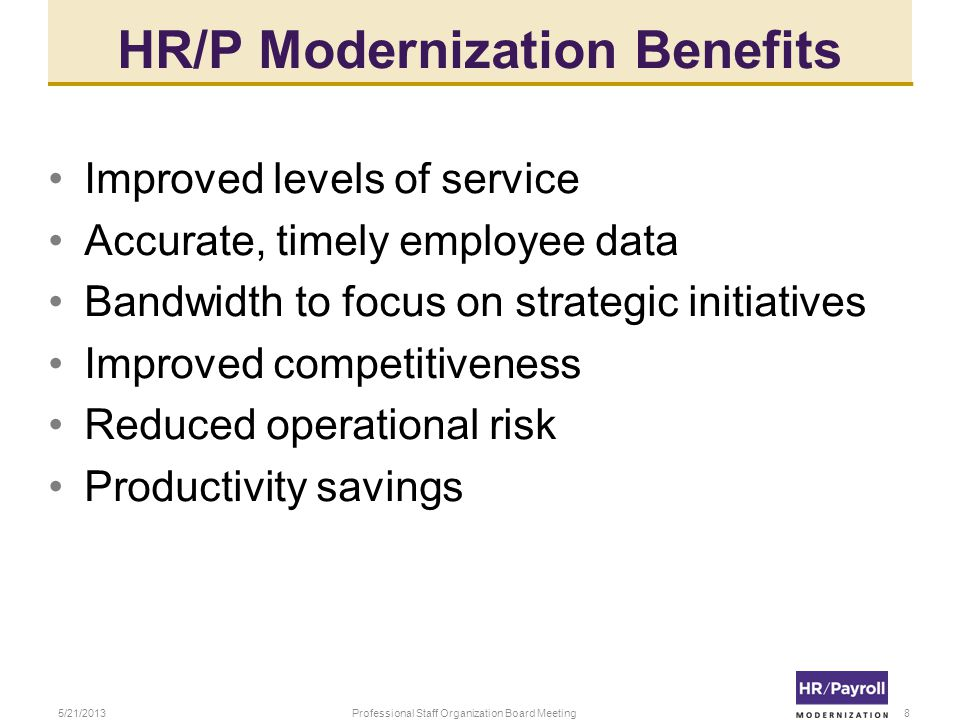 HR/P Modernization Benefits Improved levels of service Accurate, timely employee data Bandwidth to focus on strategic initiatives Improved competitiveness Reduced operational risk Productivity savings 5/21/2013Professional Staff Organization Board Meeting8