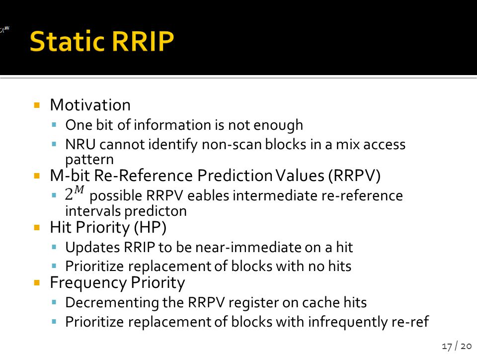 Motivation One bit of information is not enough NRU cannot identify non-scan blocks in a mix access pattern M-bit Re-Reference Prediction Values (RRPV