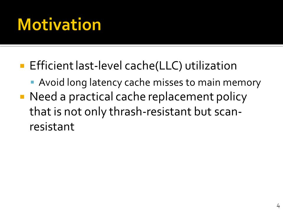 Efficient last-level cache(LLC) utilization Avoid long latency cache misses to main memory Need a practical cache replacement policy that is not only