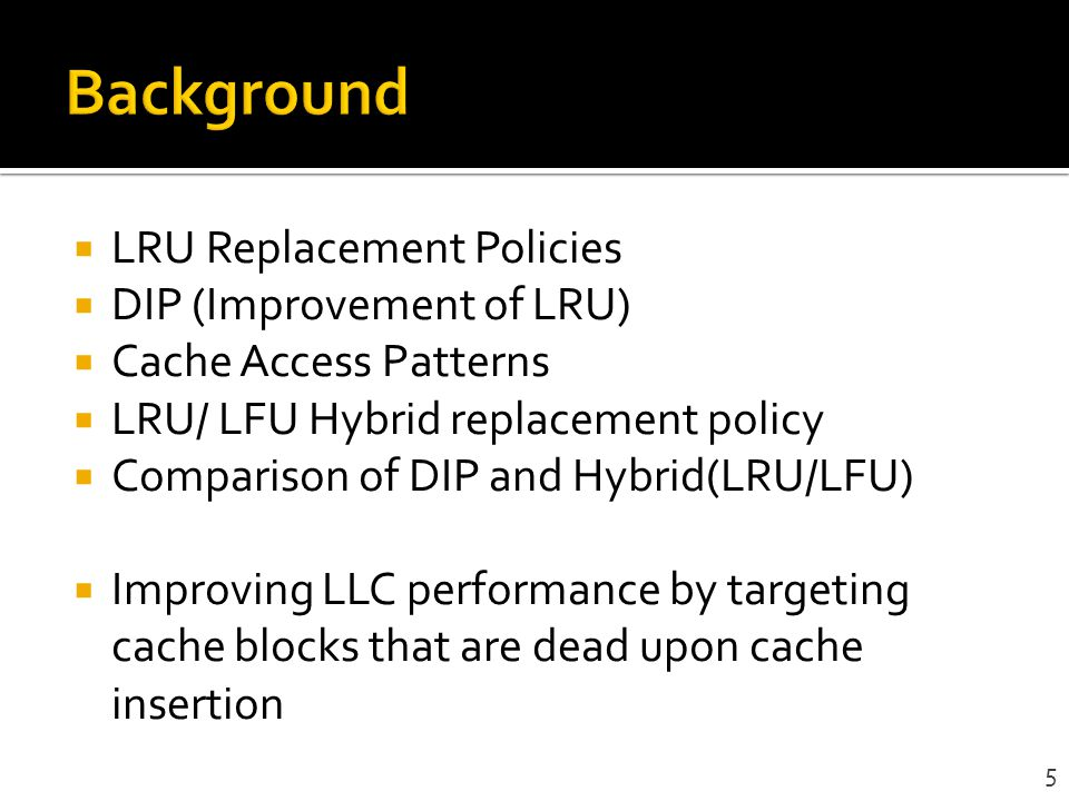 LRU Replacement Policies DIP (Improvement of LRU) Cache Access Patterns LRU/ LFU Hybrid replacement policy Comparison of DIP and Hybrid(LRU/LFU) Impro