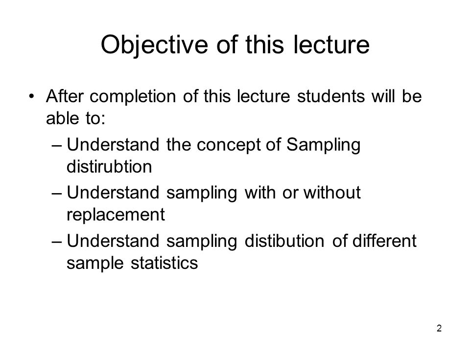 Objective of this lecture After completion of this lecture students will be able to: –Understand the concept of Sampling distirubtion –Understand samp