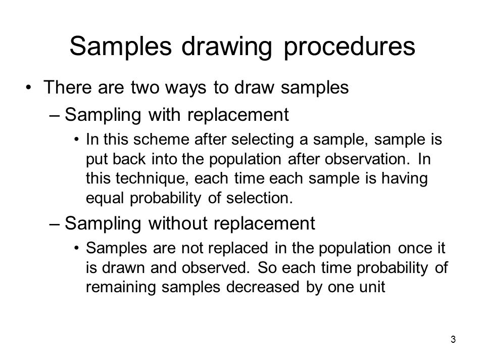 Samples drawing procedures There are two ways to draw samples –Sampling with replacement In this scheme after selecting a sample, sample is put back i