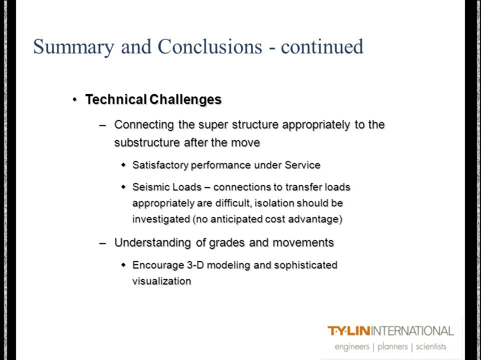Summary and Conclusions - continued Technical ChallengesTechnical Challenges –Connecting the super structure appropriately to the substructure after the move Satisfactory performance under Service Satisfactory performance under Service Seismic Loads – connections to transfer loads appropriately are difficult, isolation should be investigated (no anticipated cost advantage) Seismic Loads – connections to transfer loads appropriately are difficult, isolation should be investigated (no anticipated cost advantage) –Understanding of grades and movements Encourage 3-D modeling and sophisticated visualization Encourage 3-D modeling and sophisticated visualization