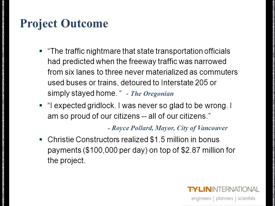 Project Outcome The traffic nightmare that state transportation officials had predicted when the freeway traffic was narrowed from six lanes to three never materialized as commuters used buses or trains, detoured to Interstate 205 or simply stayed home.
