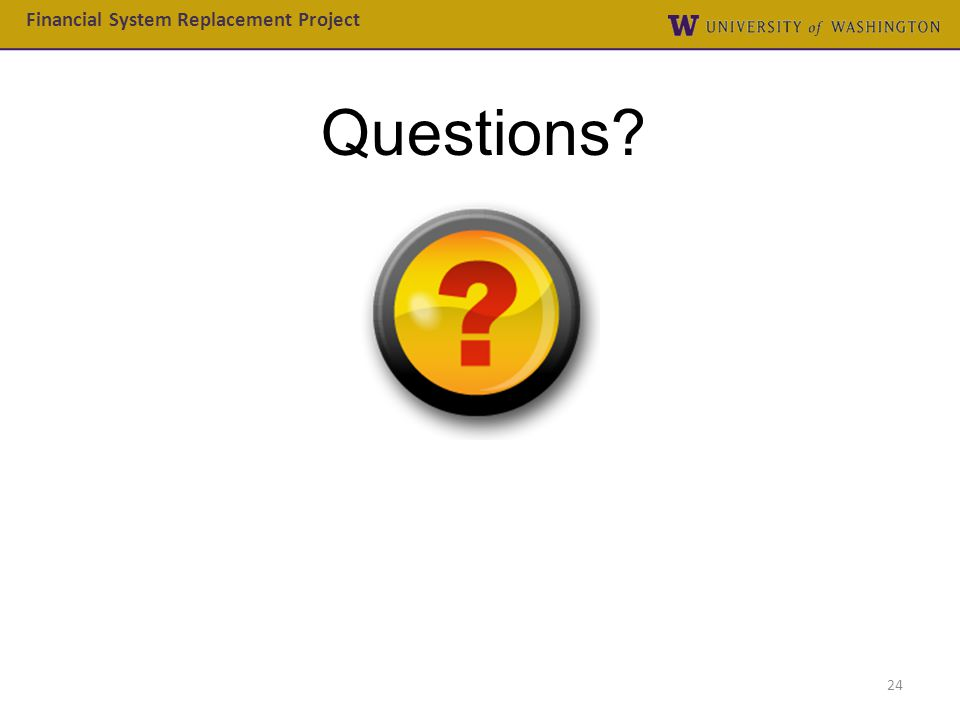 Questions? Financial System Replacement Project 24