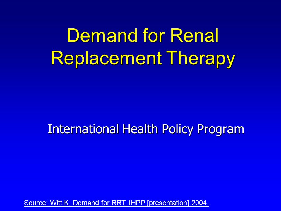 Demand for Renal Replacement Therapy International Health Policy Program Source: Witt K.
