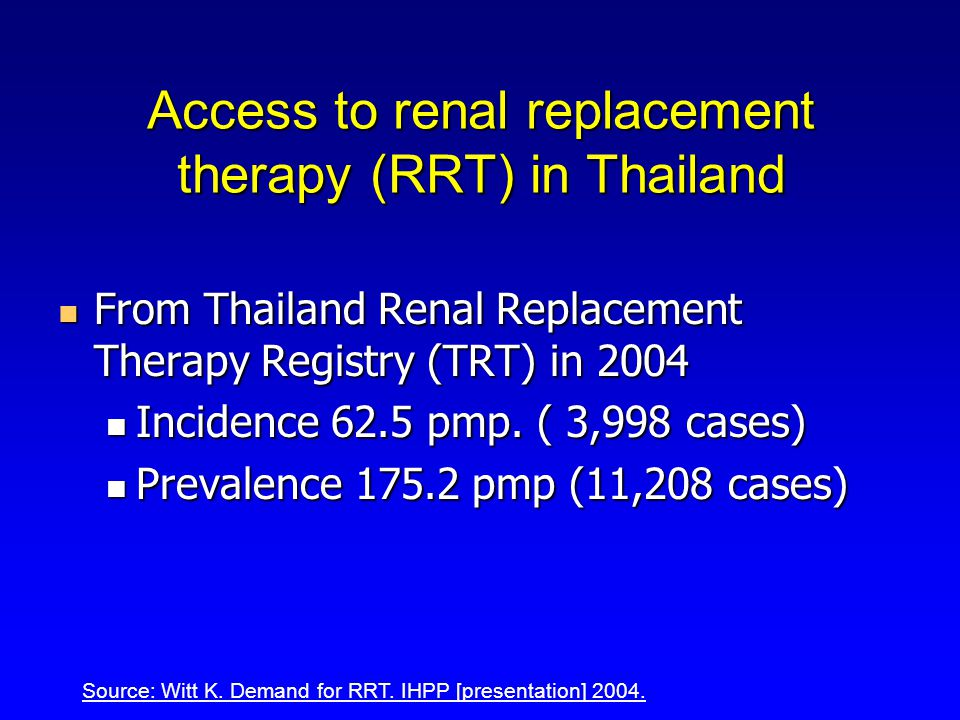Access to renal replacement therapy (RRT) in Thailand From Thailand Renal Replacement Therapy Registry (TRT) in 2004 From Thailand Renal Replacement Therapy Registry (TRT) in 2004 Incidence 62.5 pmp.