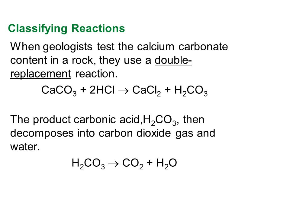 When geologists test the calcium carbonate content in a rock, they use a double- replacement reaction. CaCO 3 + 2HCl CaCl 2 + H 2 CO 3 The product car